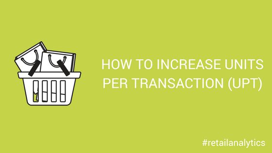 How To Increase Units Per Transaction Upt Retailcloud Blog